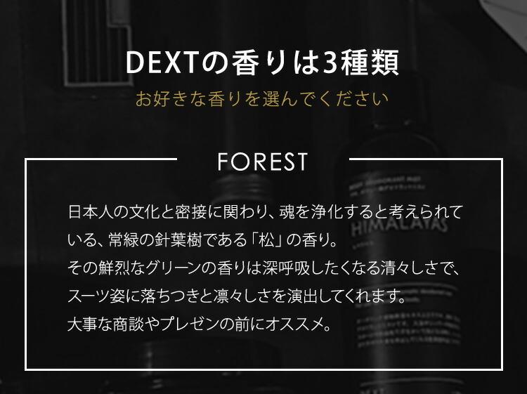 DEXTの香りは3種類 お好きな香りを選んでください FOREST 日本人の文化と密接に関わり、魂を浄化すると考えられている、常緑の針葉樹である「松」の香り。その鮮烈なグリーンの香りは深呼吸したくなる清々しさで、スーツ姿に落ち着きと凛々しさを演出してくれます。大事な商談やプレゼンの前にオススメ。