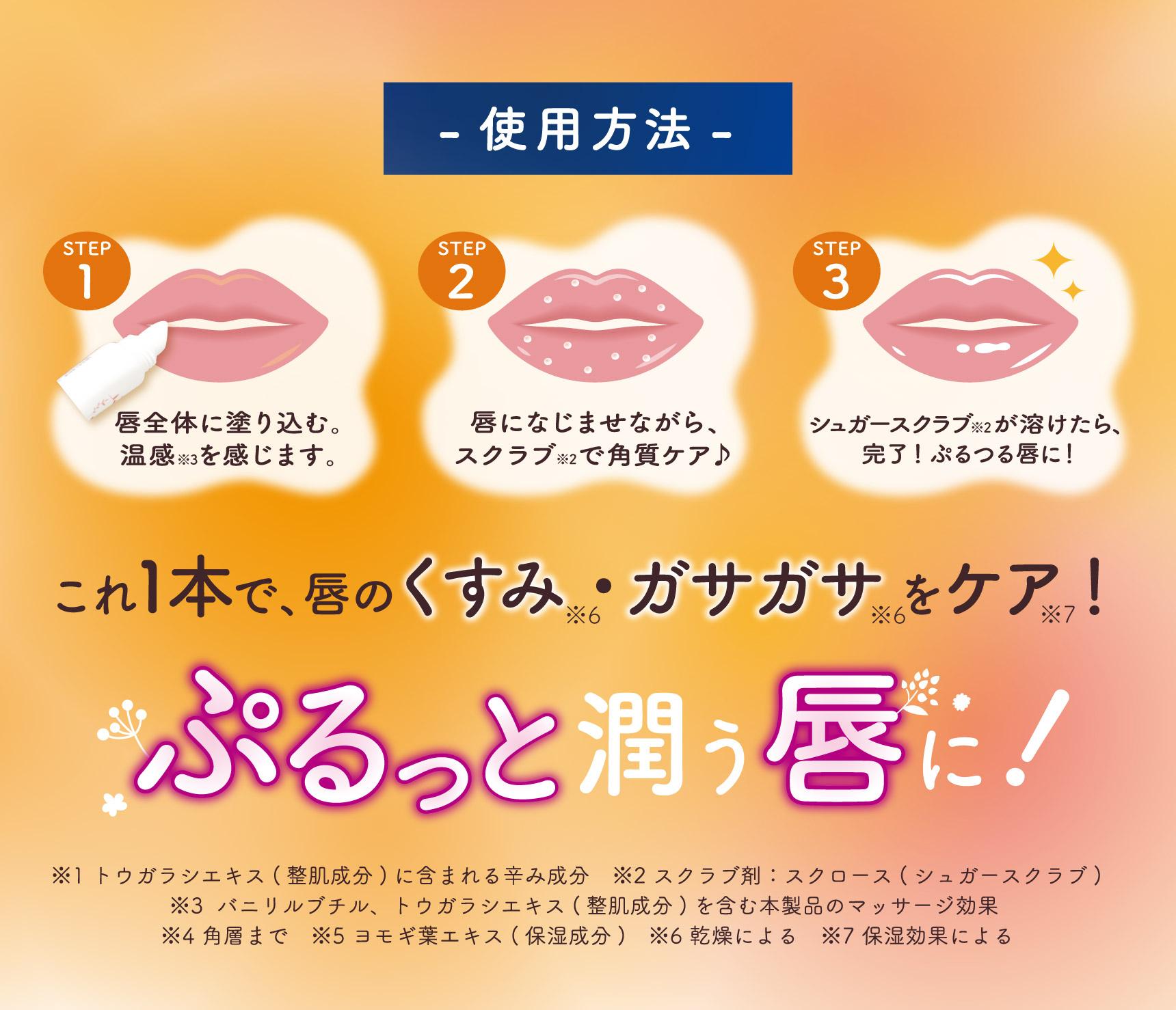-使用方法- STEP1 唇全体に塗り込む。温感※3を感じます。 STEP2 唇になじませながら、スクラブ※2で角質ケア♪ STEP3 シュガースクラブ※2が溶けたら、完了!ぷるつる唇に! これ一本で、唇のくすみ※6・ガサガサ※6をケア!※7 ぷるっと潤う唇に! ※1 トウガラシエキス(整肌成分)に含まれる辛み成分 ※2 スクラブ剤:スクロース(シュガースクラブ)  ※3  バニリルブチル、トウガラシエキス(整肌成分)を含む本製品のマッサージ効果  ※4 角層まで ※5 ヨモギ葉エキス(保湿成分) ※6 乾燥による ※7 保湿効果による