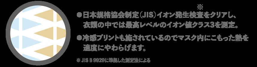 ●日本規格協会制定(JIS)イオン発生検査をクリアし、衣類の中では最高レベルのイオン値クラス3を測定。 ●冷感プリントも施されているのでマスク内にこもった熱を適度にやわらげます。 ※ JIS B 9929に準拠した測定法による
