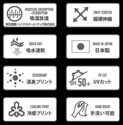 MOISTURE ABSORPTION-DESORPTION 吸湿放湿 測定機関:ユニチカガーメンテック株式会社 / 2WAY STRETCH 縦横伸縮 / QUICK DRY 吸水速乾 / MADE IN JAPAN 日本製 / DEODORANT 消臭プリント / UV CUT UVカット UPF50+ / COOLING PRINT 冷感プリント / HAND WASH 手洗い可能