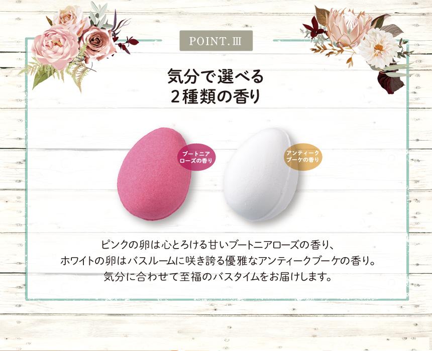 POINT.Ⅲ 気分で選べる 2種類の香り ピンクの卵は心とろける甘いブートニアローズの香り、 ホワイトの卵はバスルームに咲き誇る優雅なアンティークブーケの香り。 気分に合わせて至福のバスタイムをお届けします。