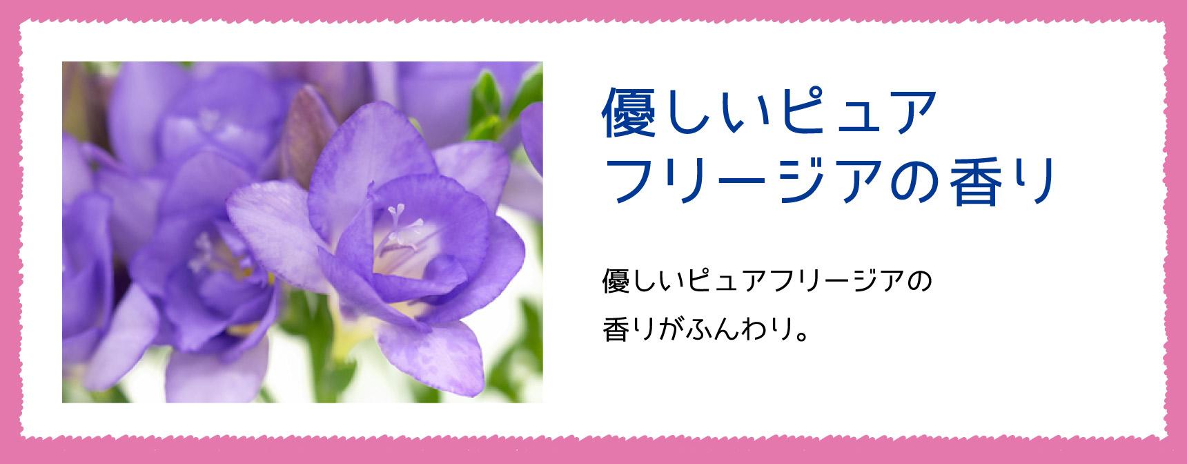 優しいピュアフリージアの香り 優しいピュアフリージアの香りがふんわり。