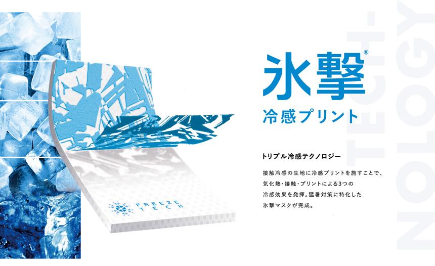 氷撃 冷感プリント トリプル冷感テクノロジー 接触冷感の生地に冷感プリントを施すことで、気化熱・接触・プリントによる3つの冷感効果を発揮。猛暑対策に特化した氷撃マスクが完成。