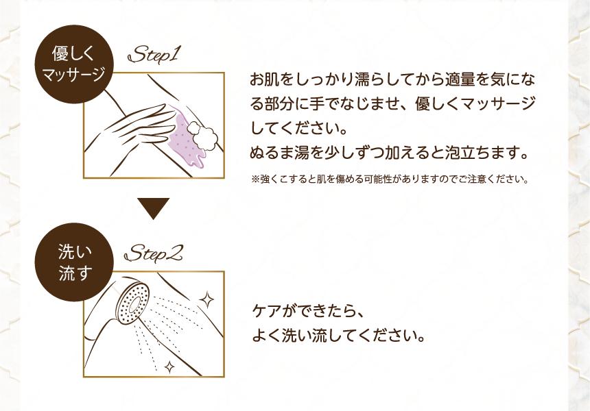Step1 優しくマッサージ お肌をしっかり濡らしてから適量を気になる部分に手でなじませ、優しくマッサージしてください。ぬるま湯を少しずつ加えると泡立ちます。※強くこすると肌を傷める可能性がありますのでご注意ください。 Step2 洗い流す ケアができたら、よく洗い流してください。