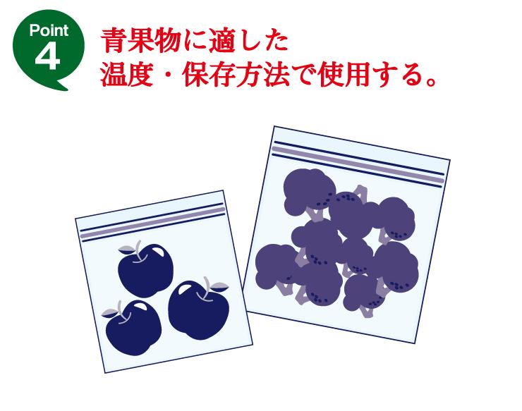 Point4 青果物に適した温度・保存方法で使用する。