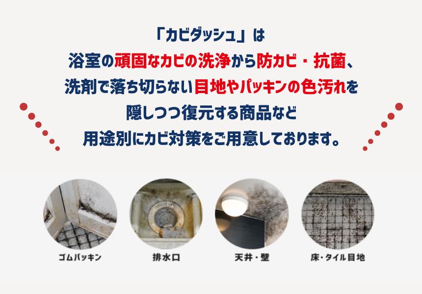 「カビダッシュ」は浴室の頑固なカビの洗浄から防カビ・抗菌、洗剤で落ち切らない目地やパッキンの色汚れを隠しつつ復元する商品など用途別にカビ対策をご用意しております。 ゴムパッキン 排水口 天井・壁 床・タイル目地