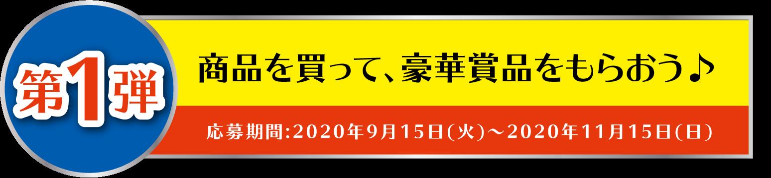 第1弾 商品を買って、豪華賞品をもらおう♪ 応募期間:2020年9月15日(火)~2020年11月15日(日)