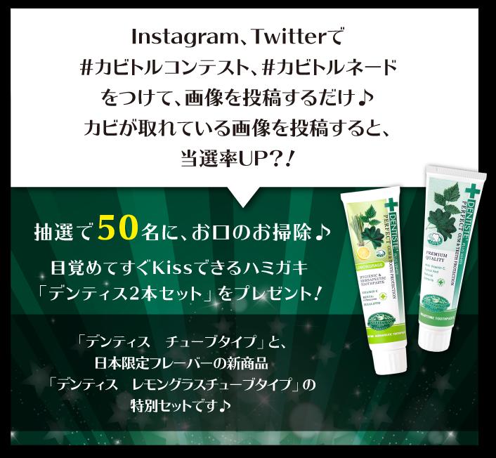 Instagram、Twitterで#カビトルコンテスト、#カビトルネードをつけて、画像を投稿するだけ♪カビが取れている画像を投稿すると、当選率UP?! 抽選で50名に、お口のお掃除♪目覚めてすぐKissできるハミガキ「デンティス2本セット」をプレゼント!「デンティス チューブタイプ」と、日本限定フレーバーの新商品「デンティス レモングラスチューブタイプ」の特別セットです♪