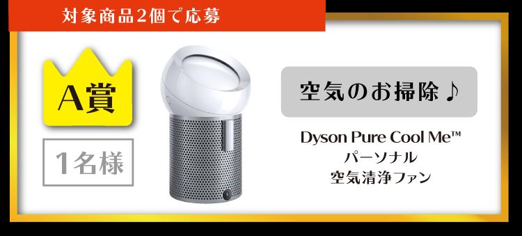 対象商品2個で応募 A賞 1名様 空気のお掃除♪ Dyson Pure Cool Me™パーソナル空気清浄ファン