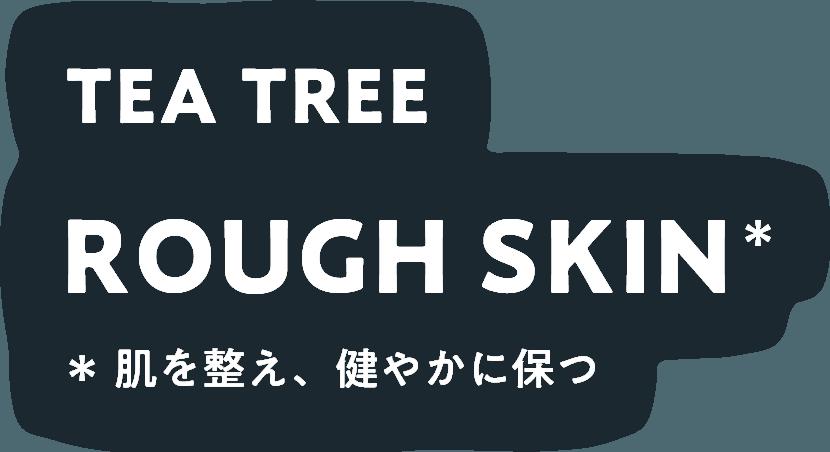 TEA TREE ROUGH SKIN 肌を整え健やかに保つ