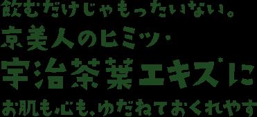 飲むだけじゃもったいない。京美人のヒミツ・宇治茶葉エキスにお肌も心も、ゆだねておくれやす
