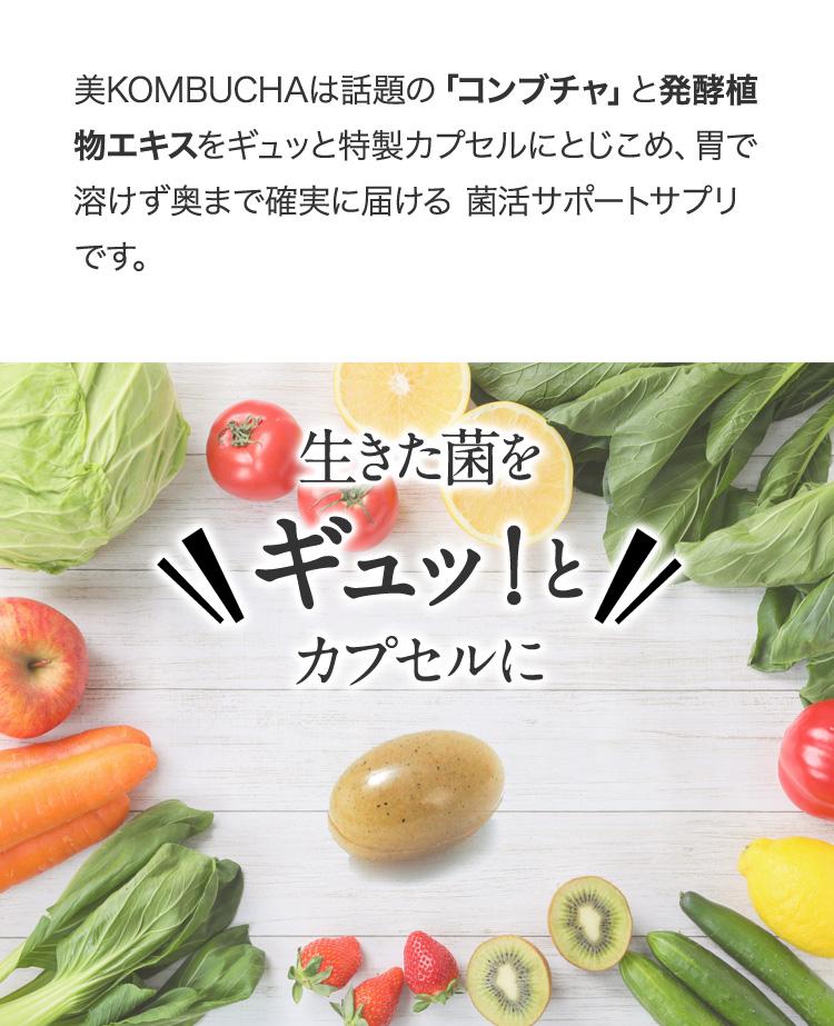 美KOMBUCHAは話題の「コンブチャ」と発酵植物エキスをギュッと特製カプセルにとじこめ、腸まで確実に届け、カラダの中も美しく整える、菌活サポートサプリです。
