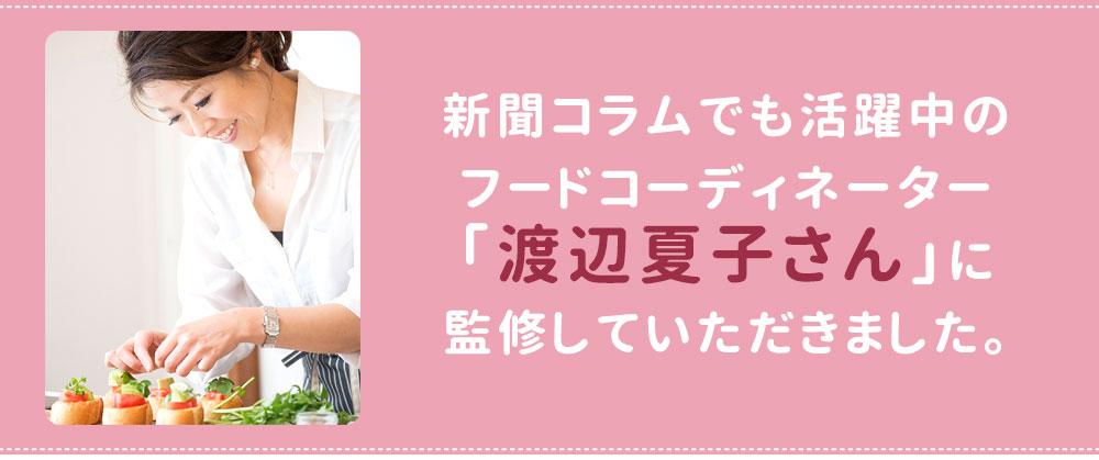 新聞コラムでも活躍中のフードコーディネーター渡辺夏子さんに監修していただきました