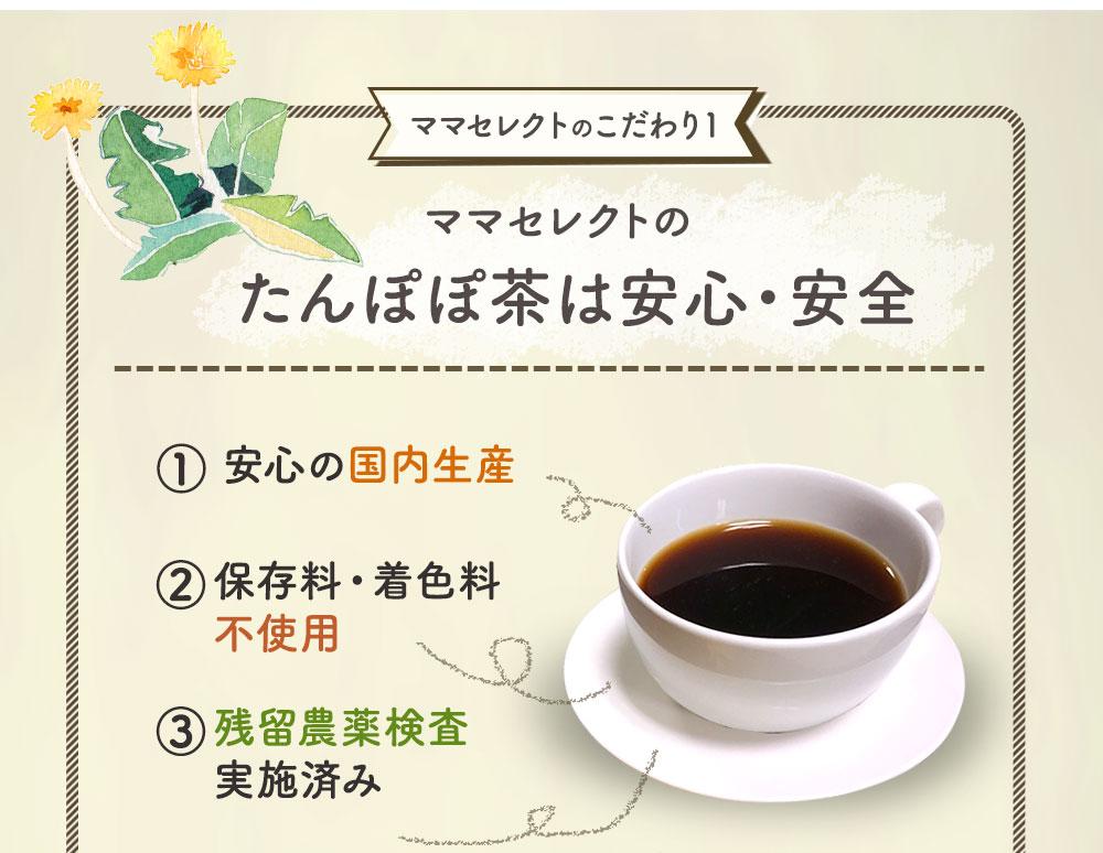 ママセレクトのたんぽぽ茶は安心・安全 1.安心の国内生産 2.保存料・着色料不使用 3.残留農薬検査実施済み