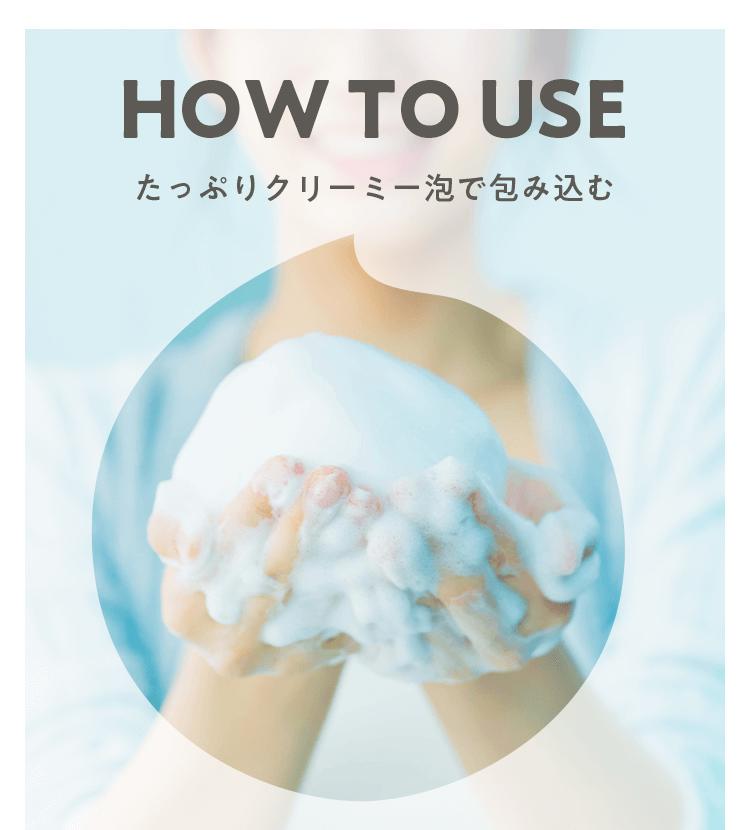HOW TO USE たっぷりクリーミー泡で包み込む