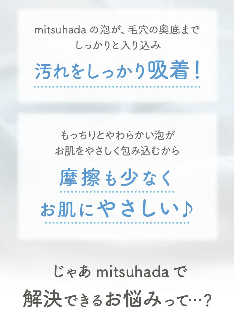 mitsuhadaの泡が、毛穴の奥底までしっかりと入り込み 汚れをしっかり吸着!もっちりとやわらかい泡が お肌をやさしく包み込むから摩擦も少なくお肌にやさしい♪じゃあmitsuhadaで 解決できるお悩みって…?