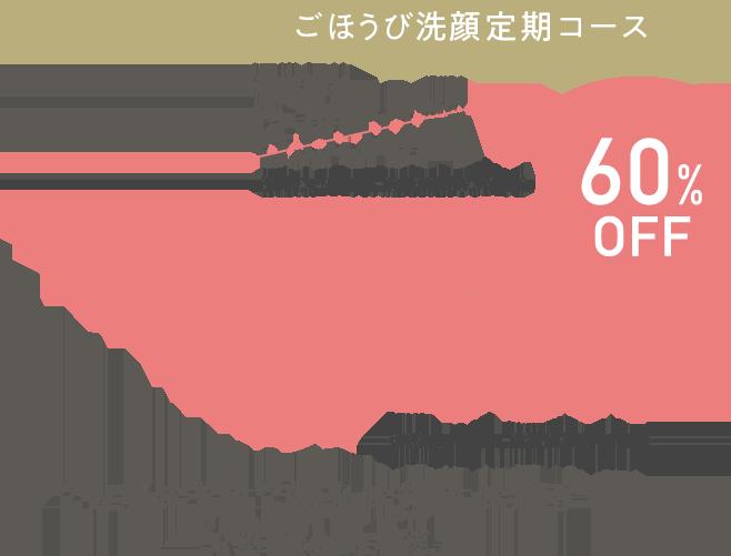 ごほうび洗顔定期コースキャンペーン特別価格 60%OFF 1,540円(税込) 2ヵ月おきに2個をお得にお届け(2回目は1ヵ月後)いつでもお休みOK 2回目以降も10%OFF 送料無料 定期便は回数縛り無し!