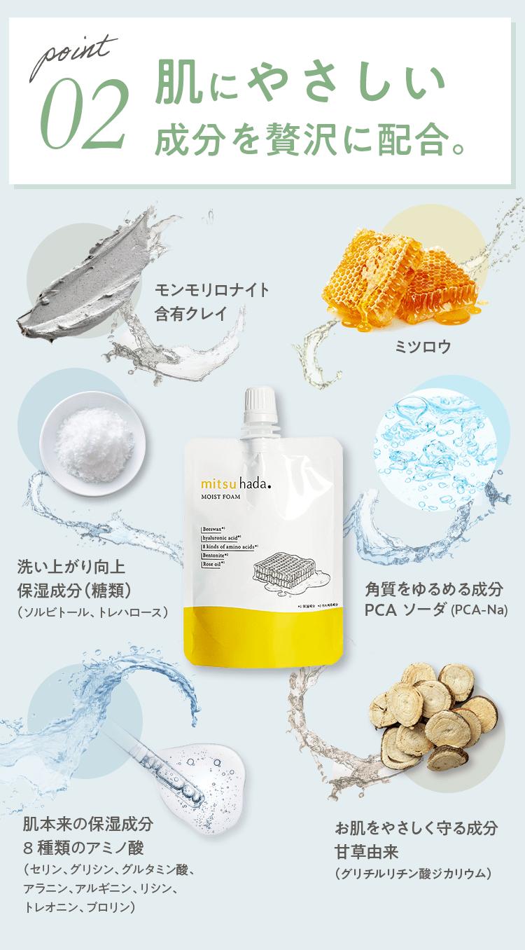point02 肌にやさしい成分を贅沢に配合。 モンモリロナイト含有クレイ ミツロウ 洗い上がり向上保湿成分(糖類)(ソルビトール、トレハロース) 角質をゆるめる成分PCA ソーダ(PCA-Na)
