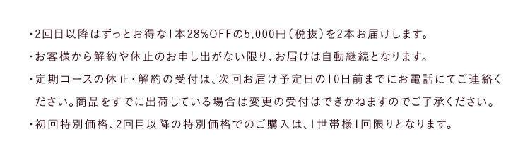 ・2回目以降はずっとお得な1本28%OFFの5,000円(税抜)を2本お届けします。・お客様から解約や休止のお申し出がない限り、お届けは自動継続となります。…