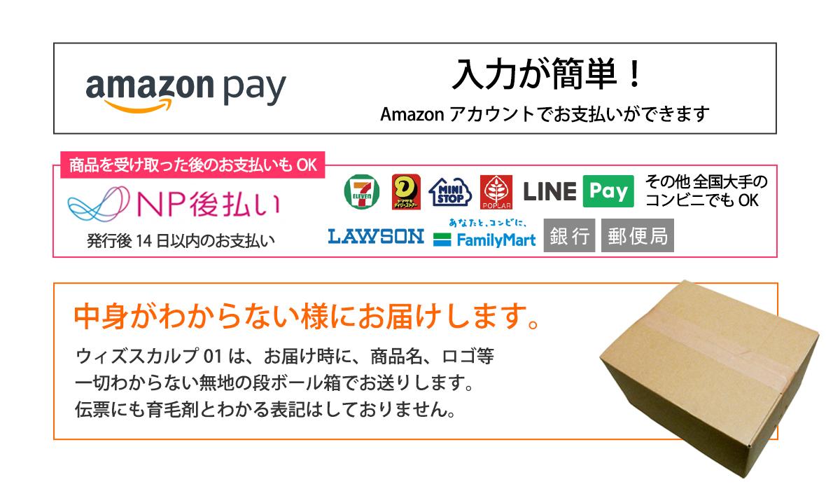 amazon pay Amazonアカウントでお支払いができます。NP後払い、商品を受け取った後のお支払いもOK、コンビニで支払えます。中身がわからない様にお届けします。ウィズスカルプ01はお届け時に商品名、ロゴ等が一切わからない無地の段ボール箱にてお送りします。伝票にも育毛剤とわかる表記はしておりません。