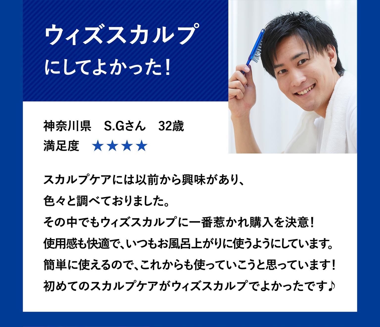 ウィズスカルプにしてよかった!神奈川県S.Gさん32歳 スカルプケアには以前から興味があり、色々と調べておりました。その中でもウィズスカルプに一番惹かれ購入を決意!使用感も快適で、いつもお風呂上がりに使うようにしています。かんたんに使えるので、これからも使っていこうと思っています!初めてのスカルプケアがウィズスカルプでよかったです♪