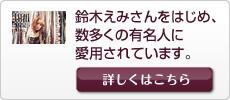 鈴木えみさんをはじめ、数多くの有名人に愛用されています。