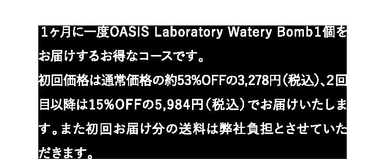 1ヶ月に一度OASIS Laboratory Watery Bomb1個をお届けするお得なコースです。
