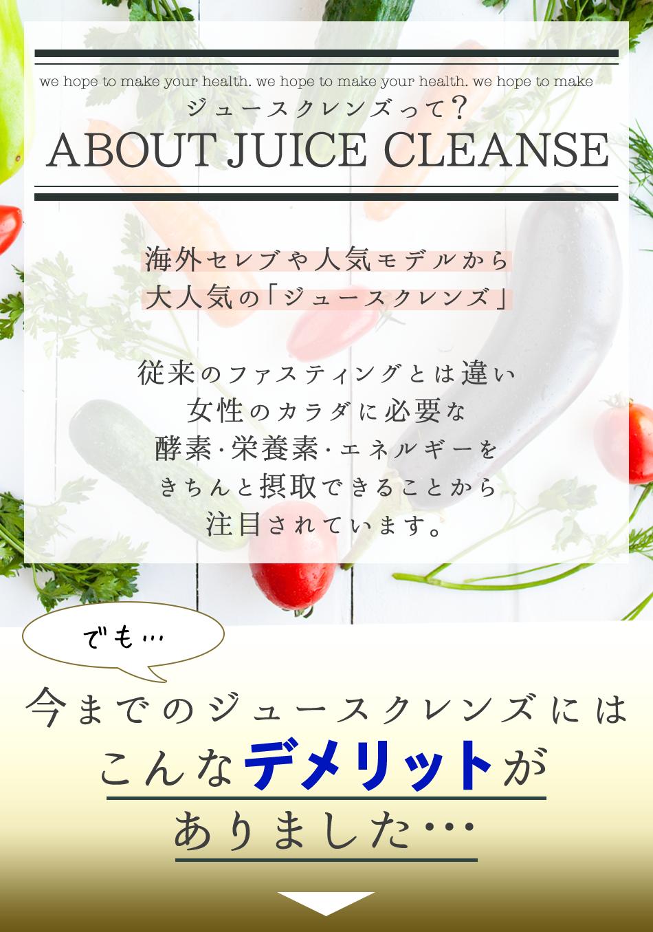 ジュースクレンズって?ABOUT JUICE CLEANSE 海外セレブや人気モデルから大人気の「ジュースクレンズ」 従来のファスティングとは違い女性のカラダに必要な酵素・栄養素・エネルギーをきちんと摂取しながら行なうので細胞レベルまでクレンズできちゃうんです。デトックス ダイエット 疲労回復 美肌 内臓回復機能