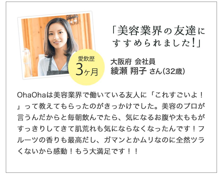 美容業界の友達にすすめられました!会社員 須川さん OhaOhaは美容業界で働いている友人に「これすごいよ!」って教えてもらったのがきっかけでした。美容のプロが言うんだからと毎朝飲んでたら、気になるお腹や太ももがすっきりしてきて肌荒れも気にならなくなったんです!フルーツの香りも最高だし、ガマンとかムリなのに全然ツラくないから感動!もう大満足です!!