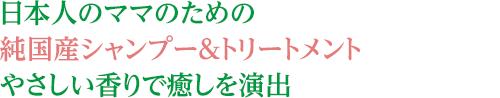 日本人のママのための純国産シャンプー&トリートメントやさしい香りで癒しを演出