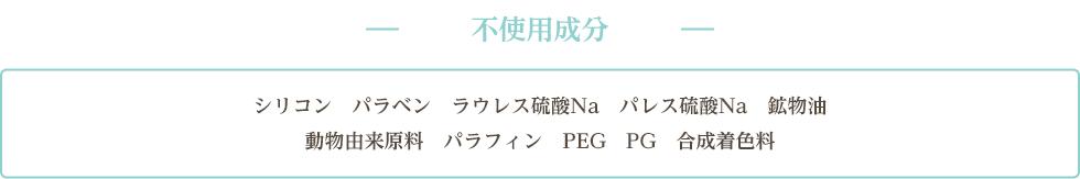 不使用成分 シリコン パラベン ラウレス硫酸Na パレス硫酸Na 鉱物油 動物由来原料 パラフィン PEG PG 合成着色料