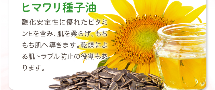 ヒマワリ種子油 酸化安定性に優れたビタミンEを含み、肌を柔らげ、もちもち肌へ導きます。乾燥による肌トラブル防止の役割もあります。