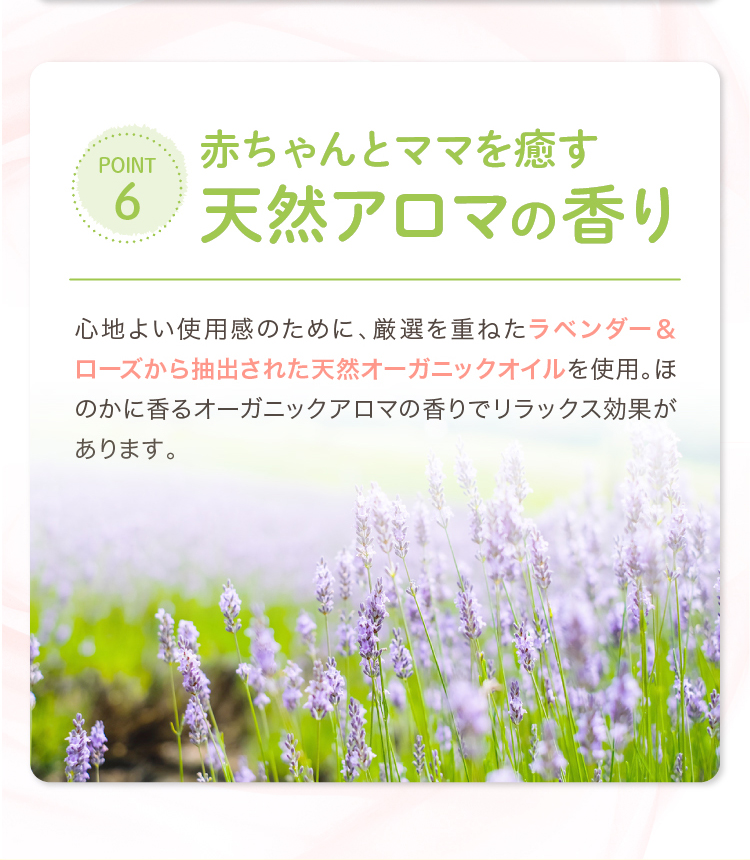 POINT6 赤ちゃんとママを癒す天然アロマの香り 心地よい使用感のために、厳選を重ねたラベンダー&ローズから抽出された天然オーガニックオイルを使用。ほのかに香るオーガニックアロマの香りでリラックス効果があります。