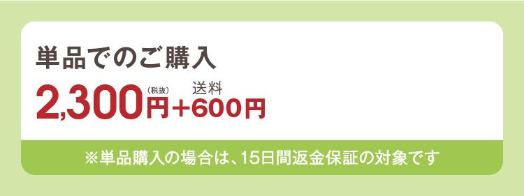 単品でのご購入 2,300円(税抜)+送料600円 ※単品購入の場合は、15日間返金保証の対象です