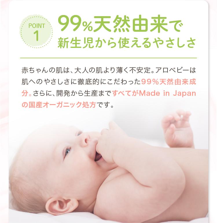 POINT1 99%天然由来で新生児から使えるやさしさ 赤ちゃんの肌は、大人の肌より薄く不安定。アロベビーは肌へのやさしさに徹底的にこだわった99%天然由来成分。さらに、開発から生産まですべてがMade in Japanの国産オーガニック処方です。