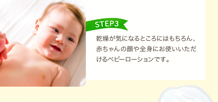 STEP3 乾燥が気になるところにはもちろん、赤ちゃんの顔や全身にお使いいただけるベビーローションです。