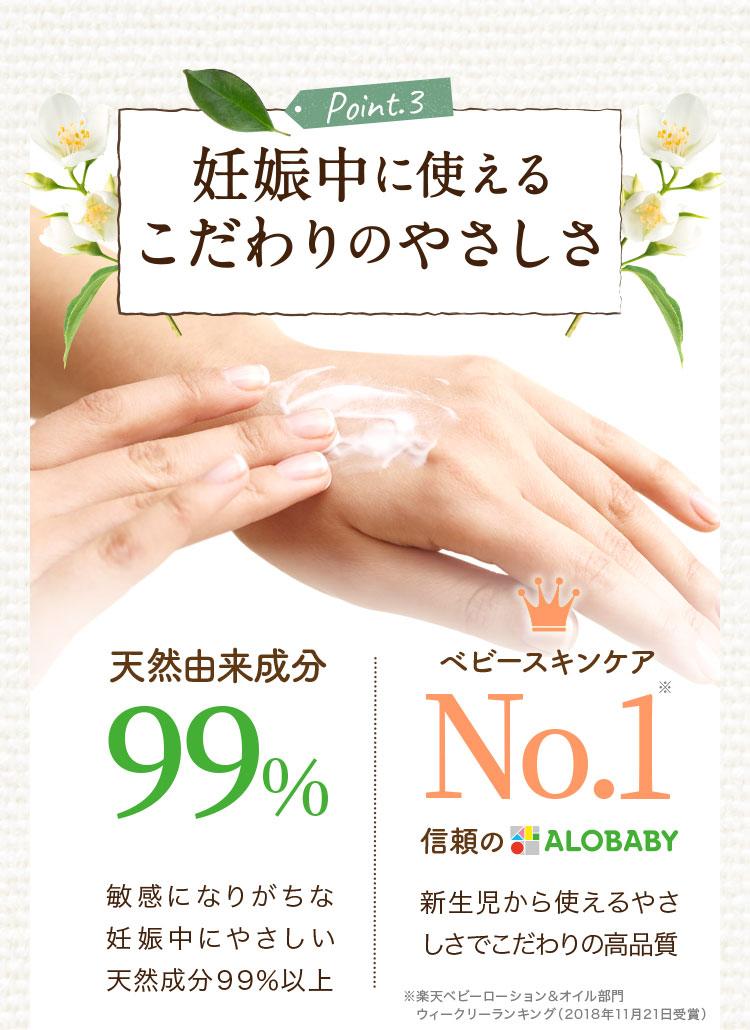 Point.3 妊娠中に使えるこだわりのやさしさ 天然由来成分99% 敏感になりがちな妊娠中にやさしい天然成分99%以上 ベビースキンケアNo.1 信頼のALOBABY 新生児から使えるやさしさでこだわりの高品質