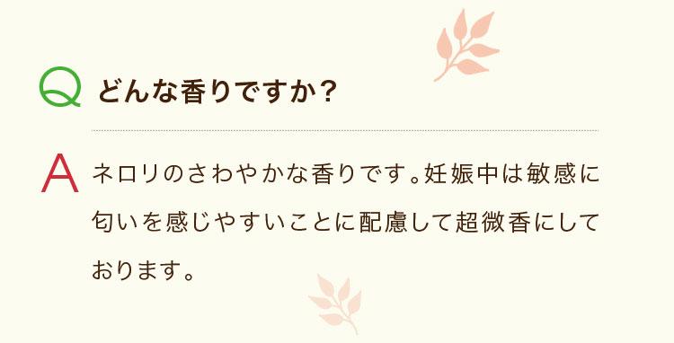 Q.どんな香りですか? A.ネロリのさわやかな香りです。妊娠中は敏感に匂いを感じやすいことに配慮して超微香にしております。