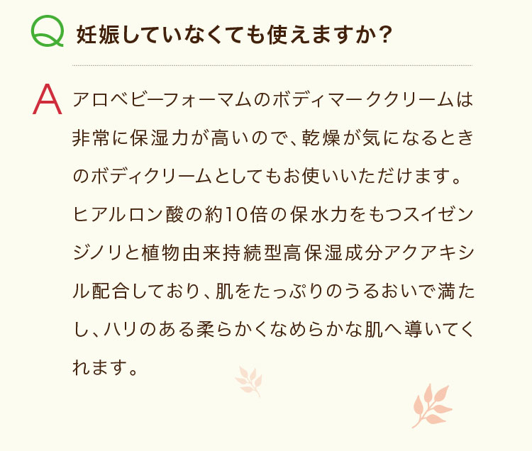 Q.妊娠していなくても使えますか? A.アロベビーフォーマムのボディマーククリームは非常に保湿力が高いので、乾燥が気になるときのボディクリームとしてもお使いいただけます。ヒアルロン酸の約10倍の保水力をもつスイゼンジノリと植物由来持続型高保湿成分アクアキシル配合しており、肌をたっぷりのうるおいで満たし、ハリのある柔らかくなめらかな肌へ導いてくれます。