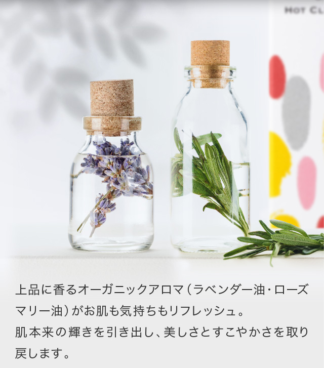 上品に香るオーガニックアロマ(ラベンダー油・ローズマリー油)がお肌も気持ちもリフレッシュ。肌本来の輝きを引き出し、美しさとすこやかさを取り戻します。