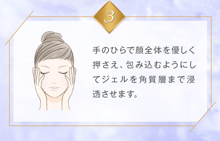 手の平で顔全体を優しくおさえ、包み込むようにしてジェルを角質層まで浸透させます