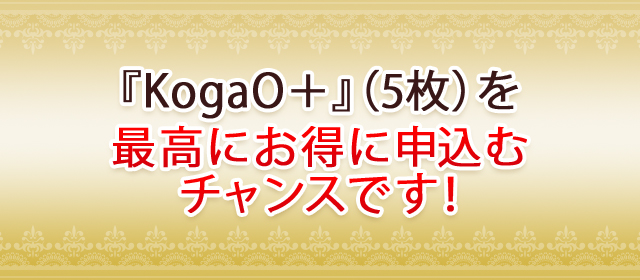 『KogaO+』(5枚)を最高にお得に申込むチャンスです!