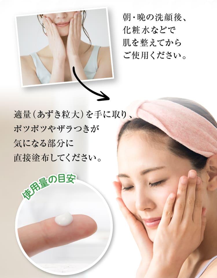 適量(あずき粒大)を手に取り、ポツポツやザラつきが気になる部分に直接塗布してください。