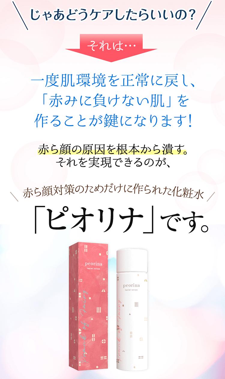 じゃあどうケアしたらいいの?それは…一度肌環境を正常に戻し、「赤みに負けない肌」を作ることが鍵になります!赤ら顔の原因を根本から潰す。それを実現できるのが、赤ら顔対策のためだけに作られた化粧水「ピオリナ」です。