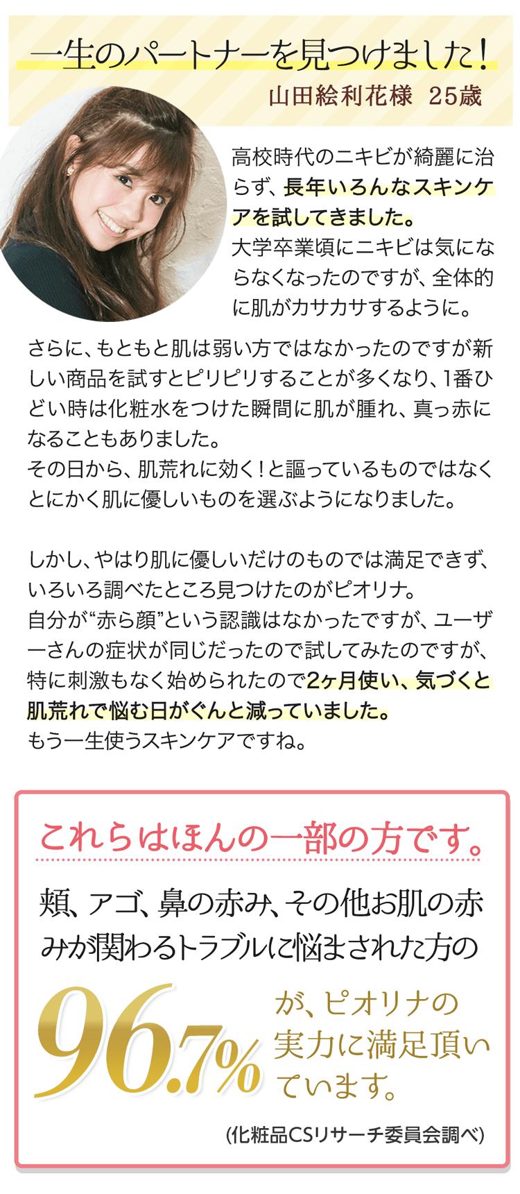 """『一生のパートナーを見つけました!』山田絵利花様25歳【高校時代のニキビが綺麗に治らず、長年いろんなスキンケアを試してきました。大学卒業頃にニキビは気にならなくなったのですが、全体的に肌がカサカサするように。さらに、もともと肌は弱い方ではなかったのですが新しい商品を試すとピリピリすることが多くなり、1番ひどい時は化粧水をつけた瞬間に肌が腫れ、真っ赤になることもありました。その日から、肌荒れに効く!と謳っているものではなくとにかく肌に優しいものを選ぶようになりました。しかし、やはり肌に優しいだけのものでは満足できず、いろいろ調べたところ見つけたのがピオリナ。自分が""""赤ら顔""""という認識はなかったですが、ユーザーさんの症状が同じだったので試してみたのですが、特に刺激もなく始められたので2ヶ月使い、気づくと肌荒れで悩む日がぐんと減っていました。もう一生使うスキンケアですね。】 これらはほんの一部の方です。頬、アゴ、鼻の赤み、その他お肌の赤みが関わるトラブルに悩まされた方の96.7%が、ピオリナの実力に満足頂いています。※2016年12月~2017年9月:当社調べ"""