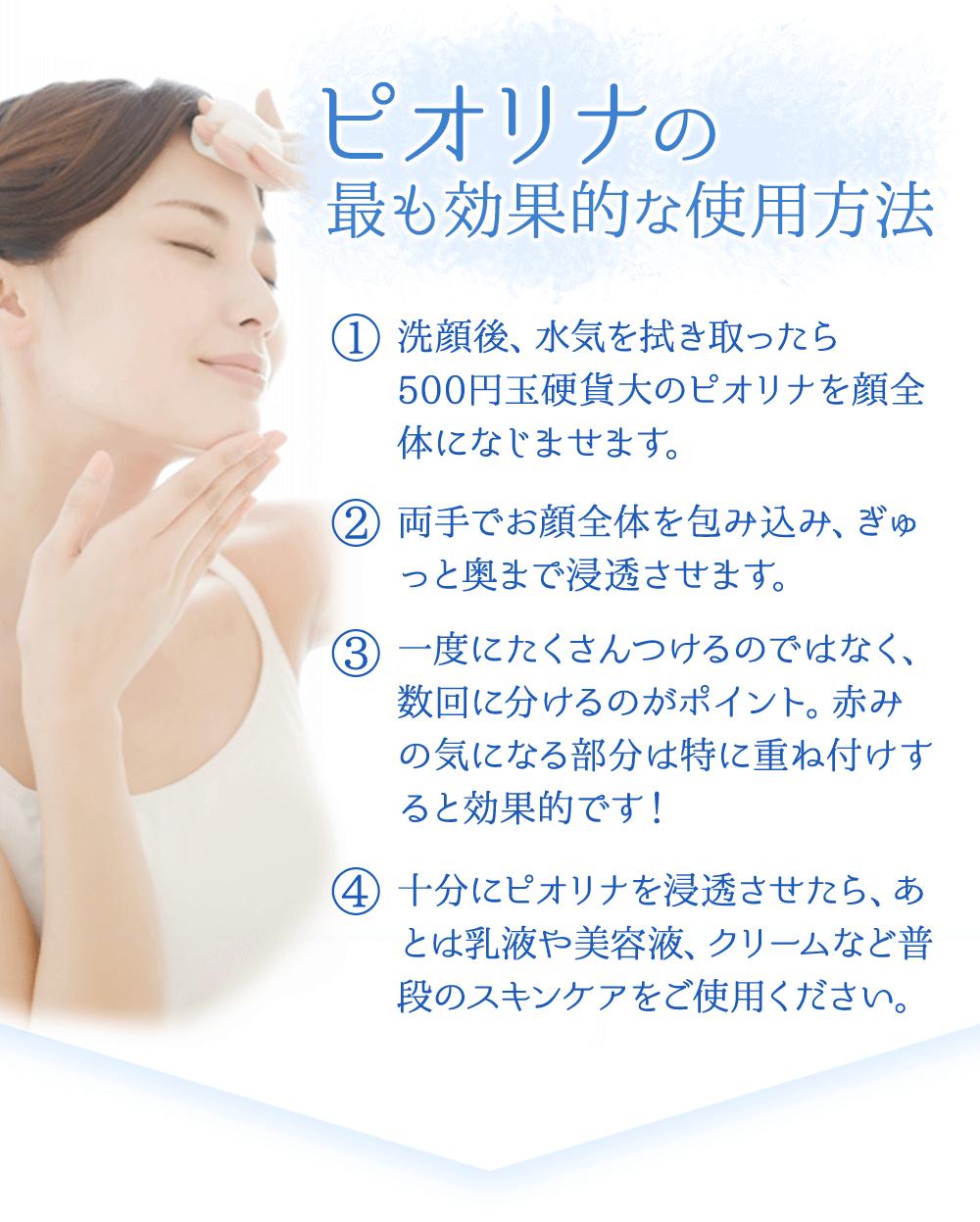 ピオリナの最も効果的な使用方法 1.洗顔後、水気を拭き取ったら500円玉硬貨大のピオリナを顔全体になじませます。 2.両手でお顔全体を包み込み、ぎゅっと奥まで浸透させます。 3.一度にたくさんつけるのではなく、数回に分けるのがポイント。赤みの気になる部分は特に重ね付けすると効果的です! 4.十分にピオリナを浸透させたら、あとは乳液や美容液、クリームなど普段のスキンケアをご使用ください。