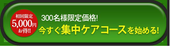 初回限定5,000円お得!!300名様限定価格!集中ケアコースに申し込む!