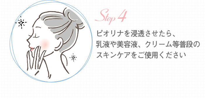 ピオリナを浸透させたら、乳液や美容液、クリーム等普段のスキンケアをご使用ください