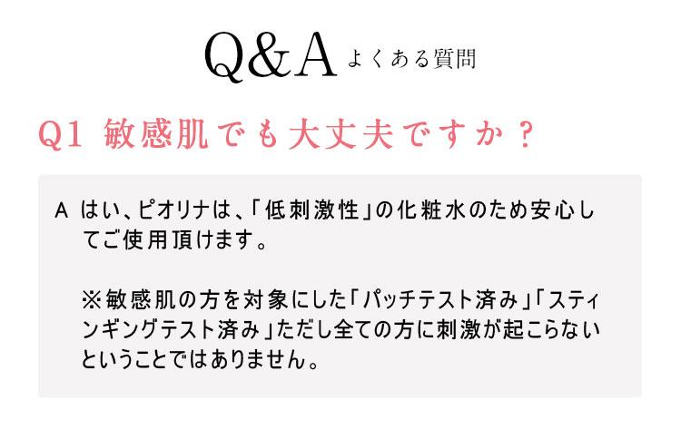 よくある質問 ピオリナは「低刺激性」の化粧水のため、敏感肌でも安心してご使用いただけます。