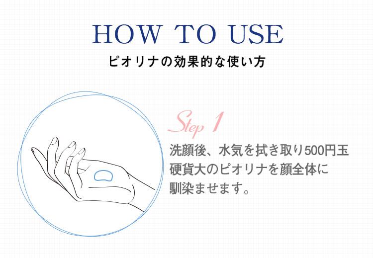 ピオリナの効果的な使い方 洗顔後、水気を拭き取り500円玉硬貨大のピオリナを顔全体になじませます。